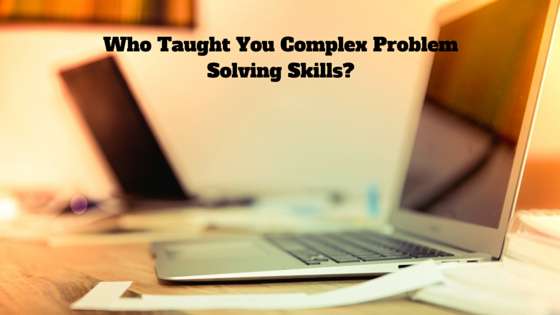Who Taught You Complex Problem Solving Skills?
