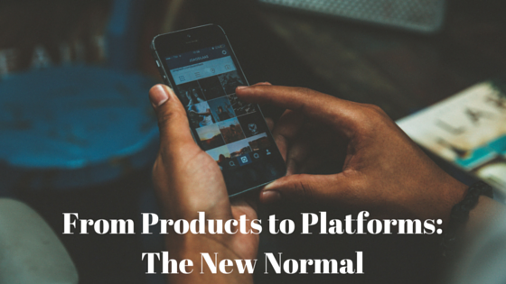 From Products to Platforms: The New Normal